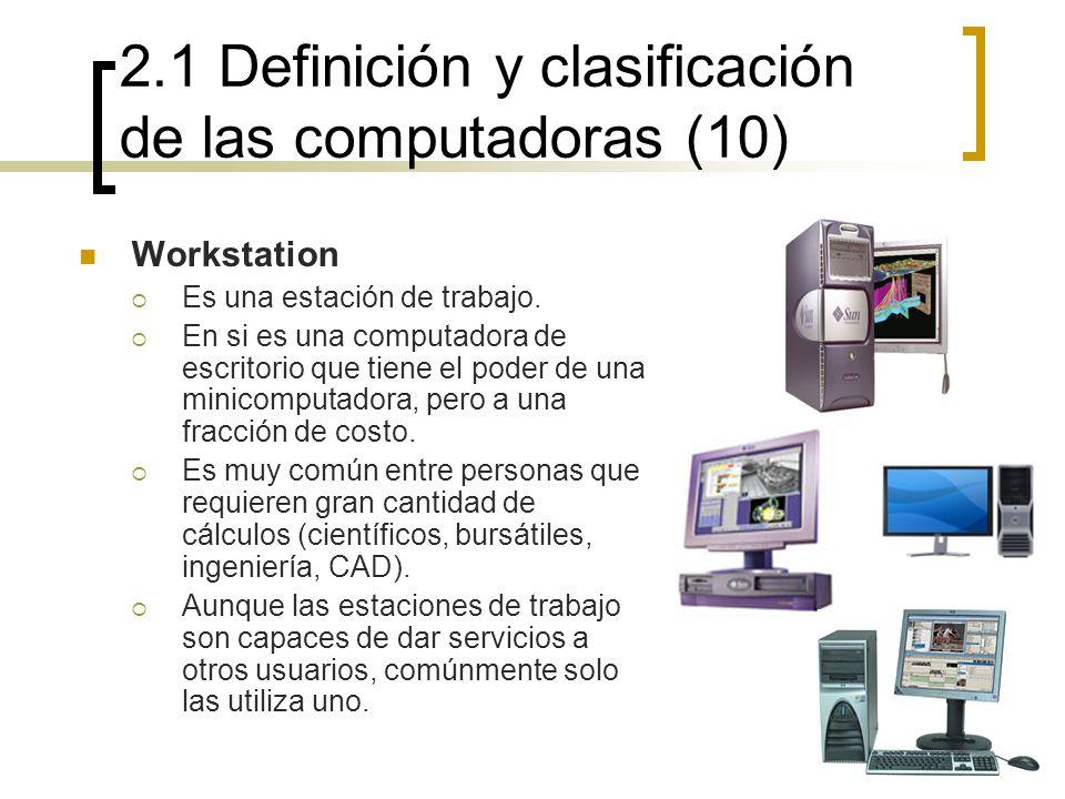 2.1 Definición y clasificación de las computadoras (10) Workstation Es una estación de trabajo. En si es una computadora de escritorio que tiene el po