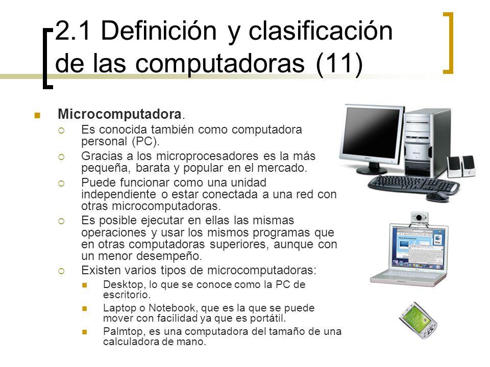 2.1 Definición y clasificación de las computadoras (11) Microcomputadora. Es conocida también como computadora personal (PC). Gracias a los microproce