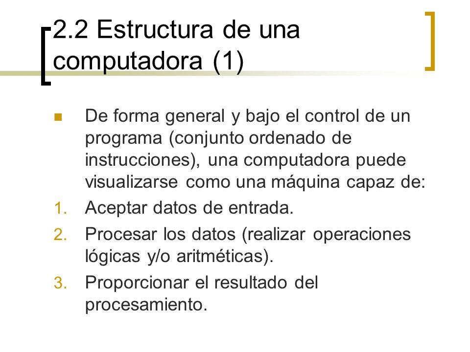 2.2 Estructura de una computadora (1) De forma general y bajo el control de un programa (conjunto ordenado de instrucciones), una computadora puede vi