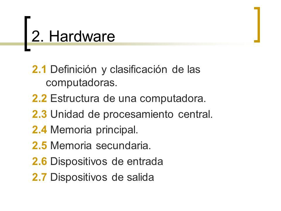 2. Hardware 2.1 Definición y clasificación de las computadoras. 2.2 Estructura de una computadora. 2.3 Unidad de procesamiento central. 2.4 Memoria pr
