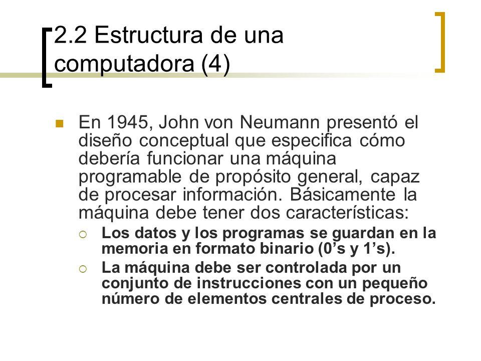 2.2 Estructura de una computadora (4) En 1945, John von Neumann presentó el diseño conceptual que especifica cómo debería funcionar una máquina progra