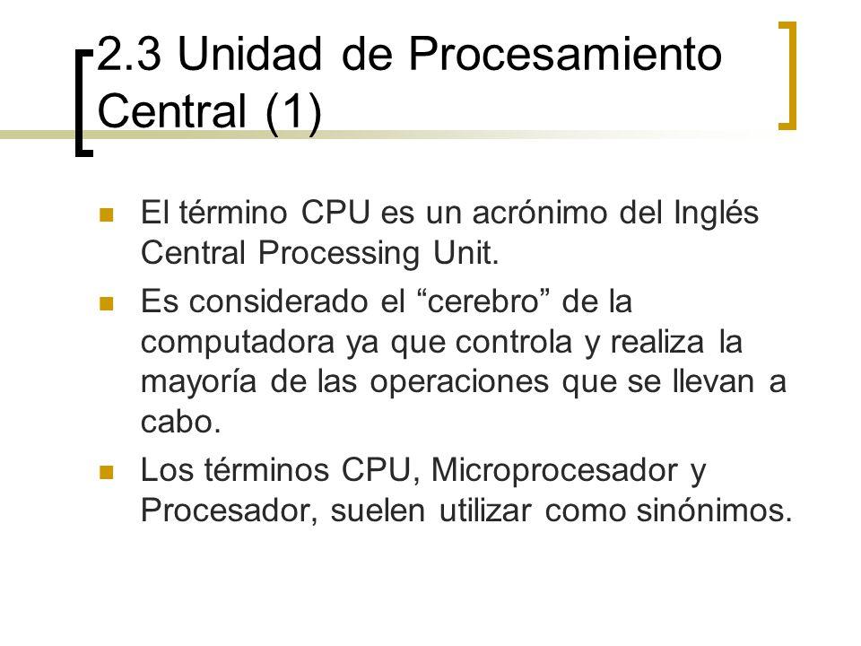 2.3 Unidad de Procesamiento Central (1) El término CPU es un acrónimo del Inglés Central Processing Unit. Es considerado el cerebro de la computadora
