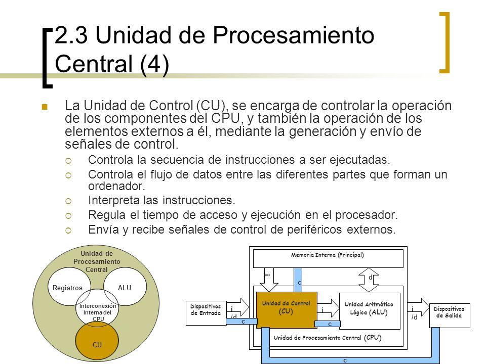 2.3 Unidad de Procesamiento Central (4) La Unidad de Control (CU), se encarga de controlar la operación de los componentes del CPU, y también la opera