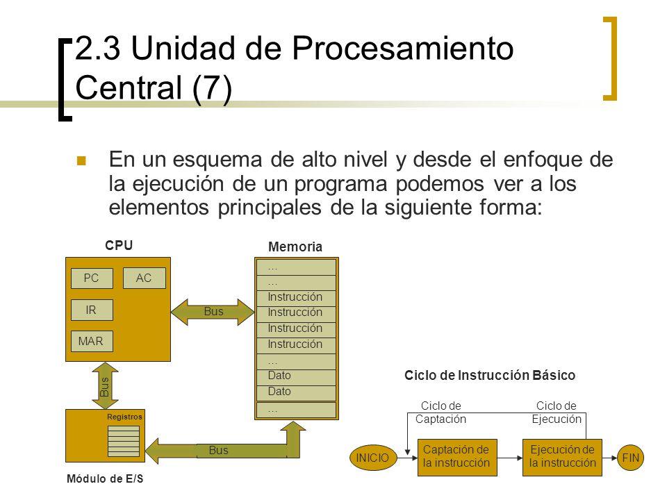 2.3 Unidad de Procesamiento Central (7) En un esquema de alto nivel y desde el enfoque de la ejecución de un programa podemos ver a los elementos prin
