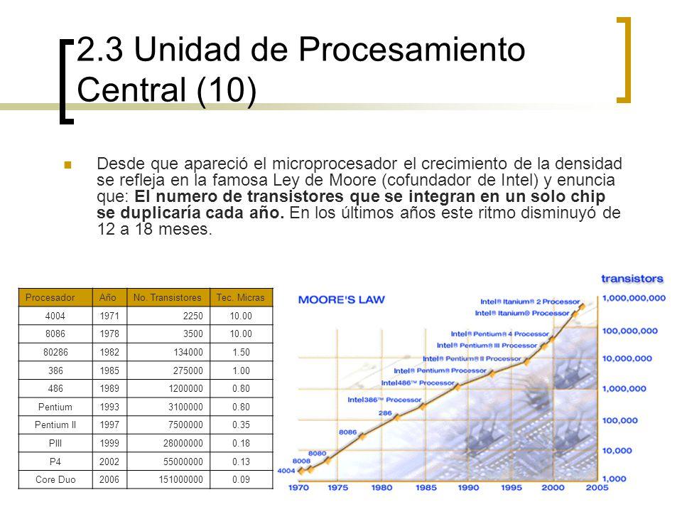 2.3 Unidad de Procesamiento Central (10) Desde que apareció el microprocesador el crecimiento de la densidad se refleja en la famosa Ley de Moore (cof