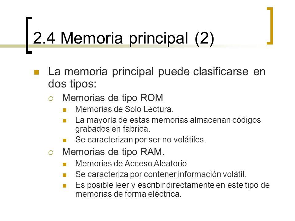 2.4 Memoria principal (2) La memoria principal puede clasificarse en dos tipos: Memorias de tipo ROM Memorias de Solo Lectura. La mayoría de estas mem