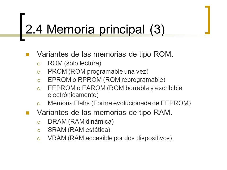 2.4 Memoria principal (3) Variantes de las memorias de tipo ROM. ROM (solo lectura) PROM (ROM programable una vez) EPROM o RPROM (ROM reprogramable) E