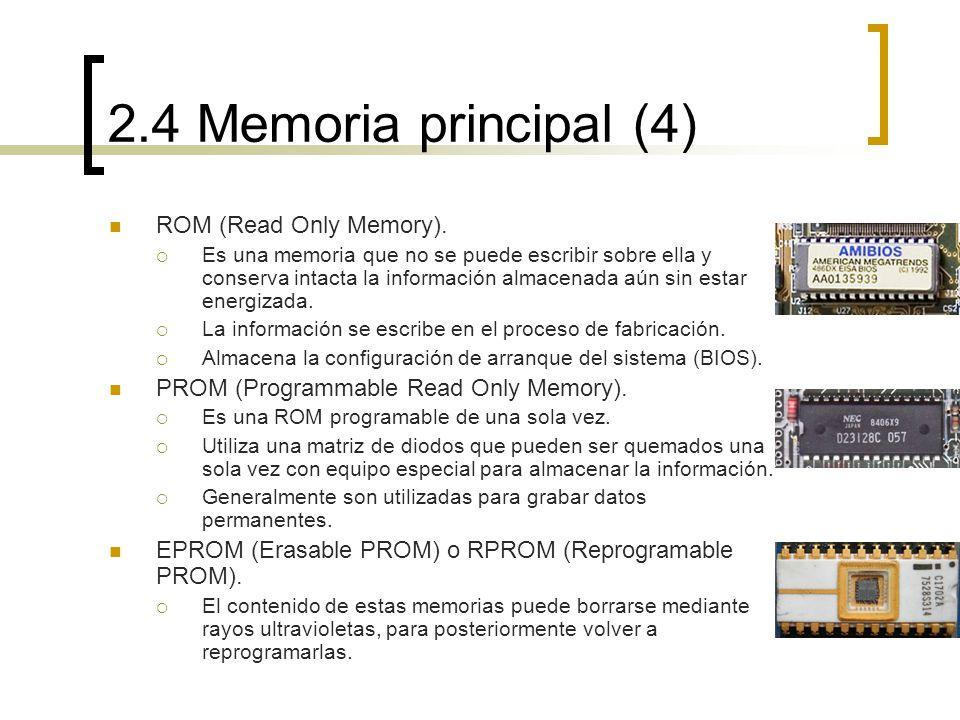 2.4 Memoria principal (4) ROM (Read Only Memory). Es una memoria que no se puede escribir sobre ella y conserva intacta la información almacenada aún