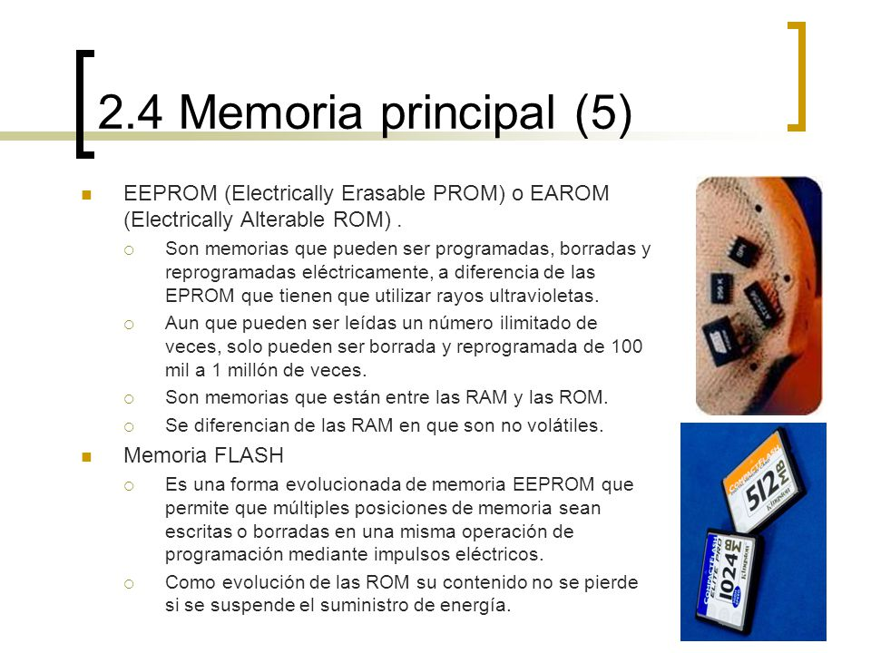 2.4 Memoria principal (5) EEPROM (Electrically Erasable PROM) o EAROM (Electrically Alterable ROM). Son memorias que pueden ser programadas, borradas