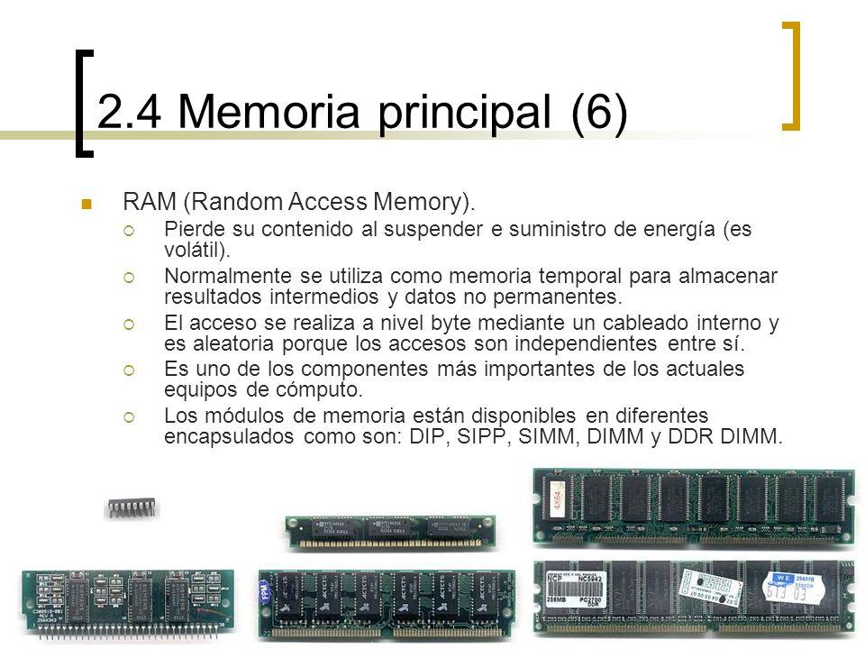 2.4 Memoria principal (6) RAM (Random Access Memory). Pierde su contenido al suspender e suministro de energía (es volátil). Normalmente se utiliza co