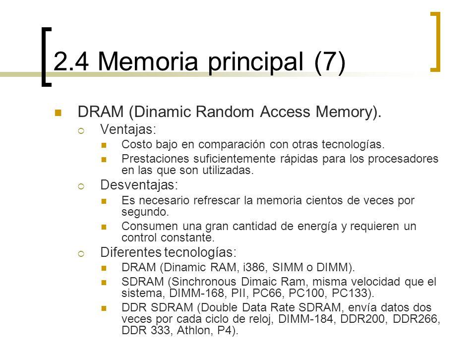 2.4 Memoria principal (7) DRAM (Dinamic Random Access Memory). Ventajas: Costo bajo en comparación con otras tecnologías. Prestaciones suficientemente