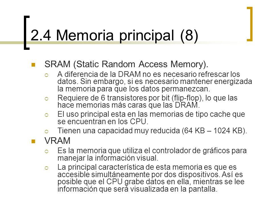 2.4 Memoria principal (8) SRAM (Static Random Access Memory). A diferencia de la DRAM no es necesario refrescar los datos. Sin embargo, si es necesari