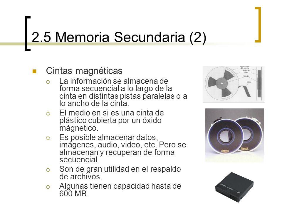 2.5 Memoria Secundaria (2) Cintas magnéticas La información se almacena de forma secuencial a lo largo de la cinta en distintas pistas paralelas o a l
