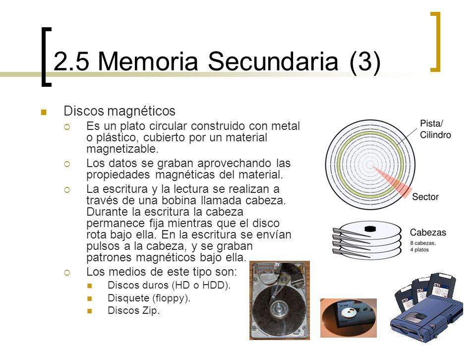 2.5 Memoria Secundaria (3) Discos magnéticos Es un plato circular construido con metal o plástico, cubierto por un material magnetizable. Los datos se