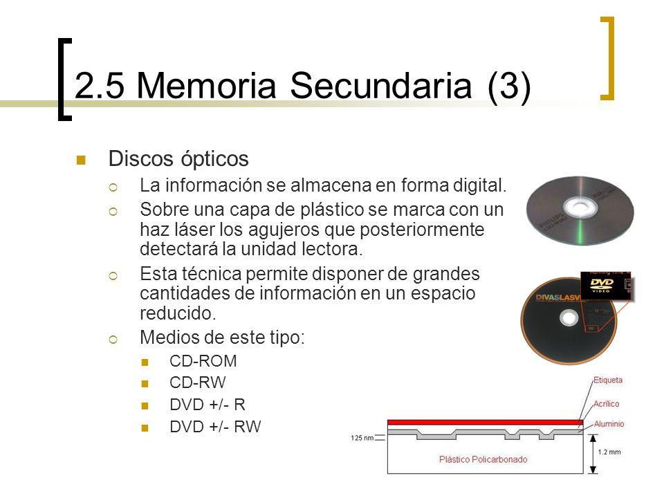 2.5 Memoria Secundaria (3) Discos ópticos La información se almacena en forma digital. Sobre una capa de plástico se marca con un haz láser los agujer