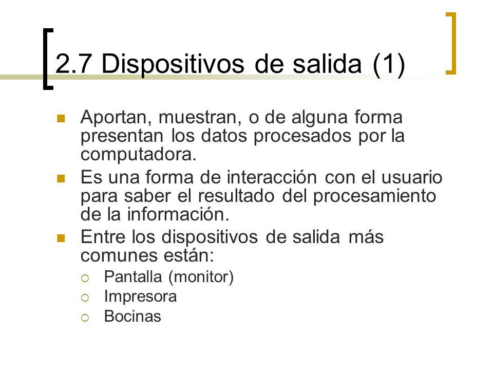 2.7 Dispositivos de salida (1) Aportan, muestran, o de alguna forma presentan los datos procesados por la computadora. Es una forma de interacción con