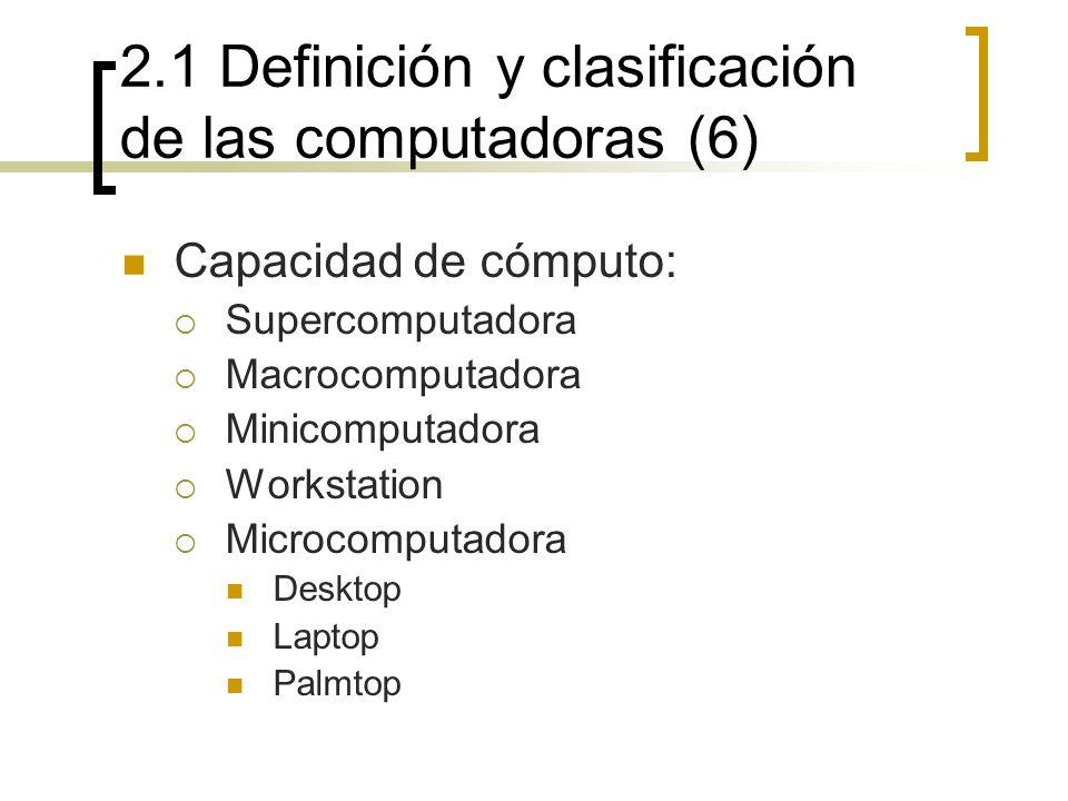 2.1 Definición y clasificación de las computadoras (6) Capacidad de cómputo: Supercomputadora Macrocomputadora Minicomputadora Workstation Microcomput