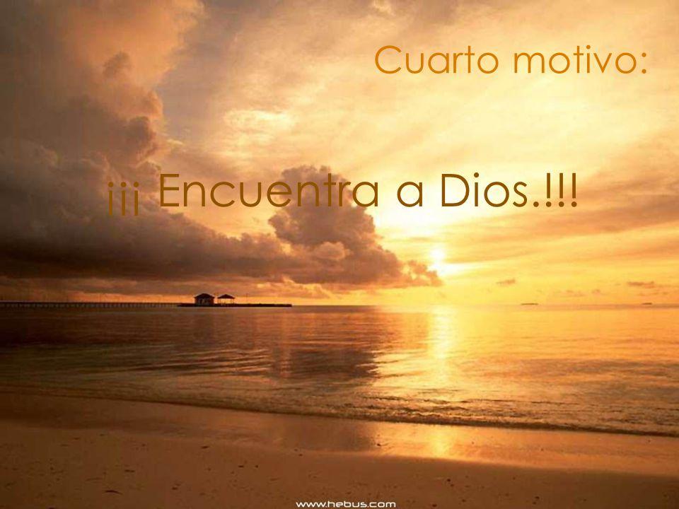 Cuarto motivo: ¡¡¡ Encuentra a Dios.!!!