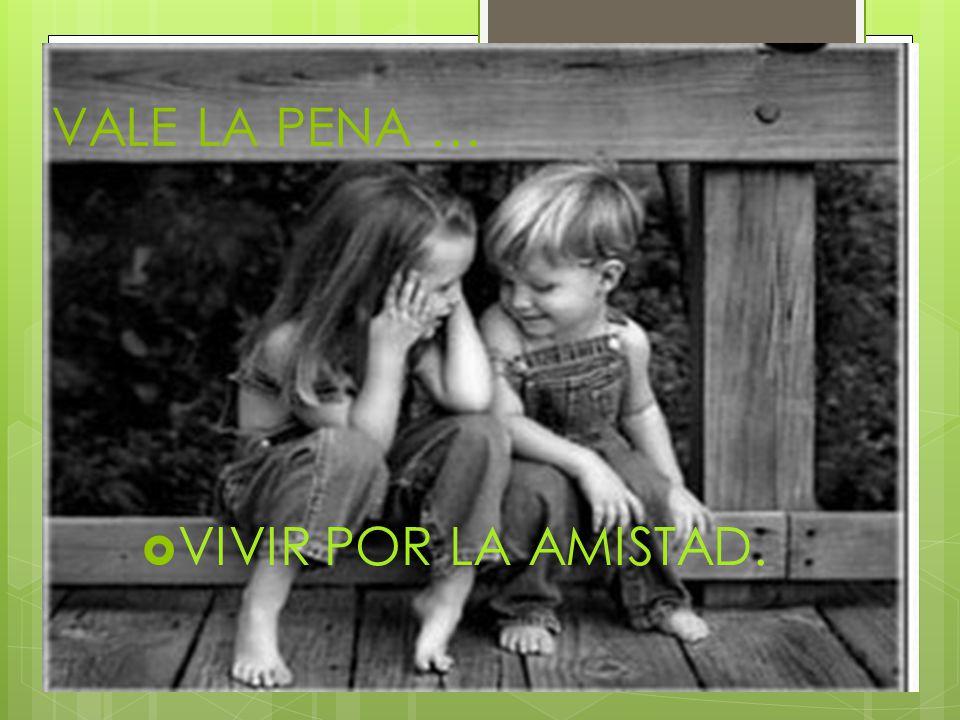 VALE LA PENA … VIVIR POR LA AMISTAD.