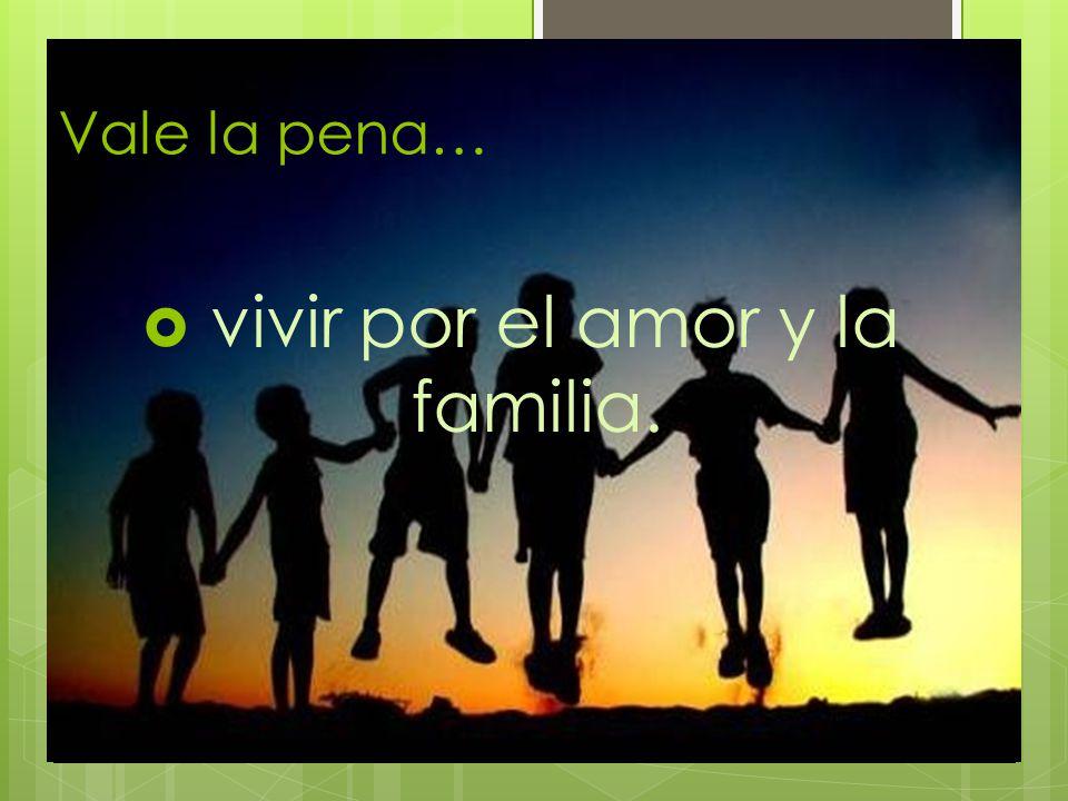 Vale la pena… vivir por el amor y la familia.