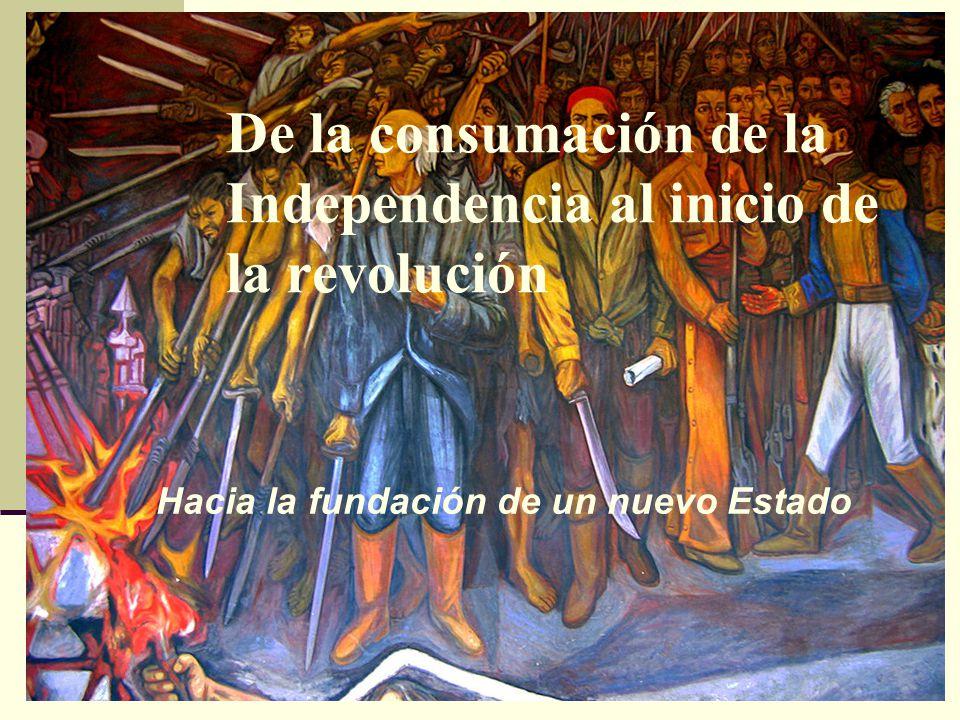 De la consumación de la Independencia al inicio de la revolución Hacia la fundación de un nuevo Estado