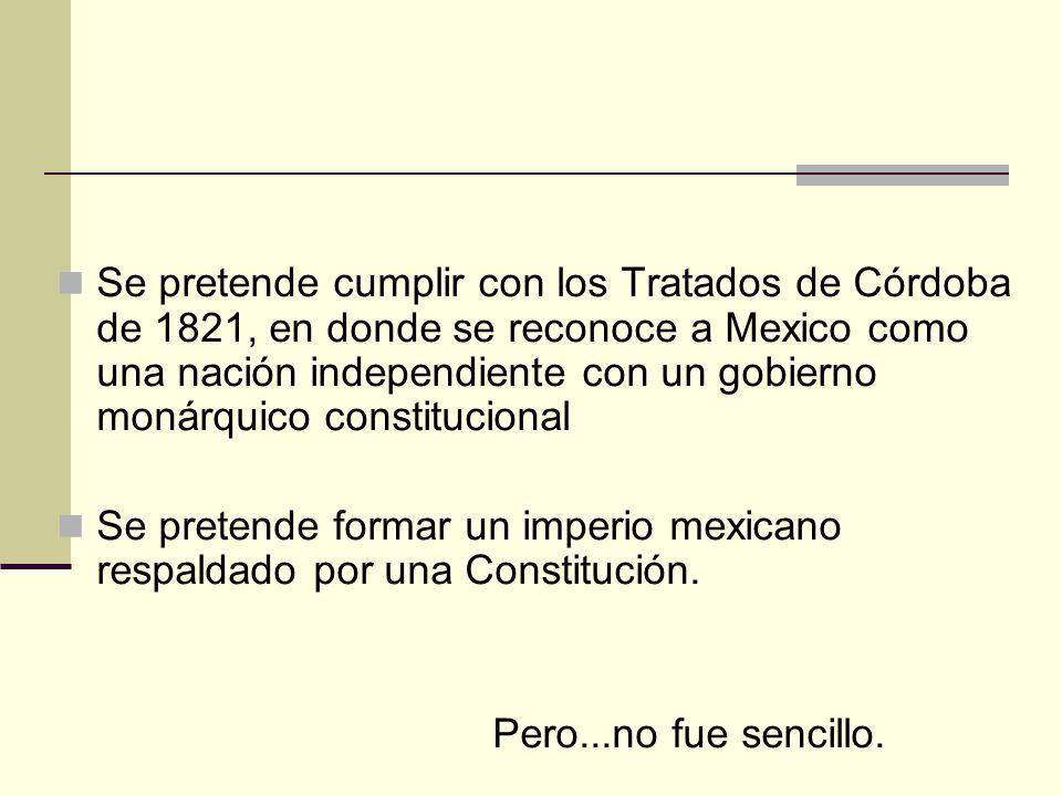 Se pretende cumplir con los Tratados de Córdoba de 1821, en donde se reconoce a Mexico como una nación independiente con un gobierno monárquico consti