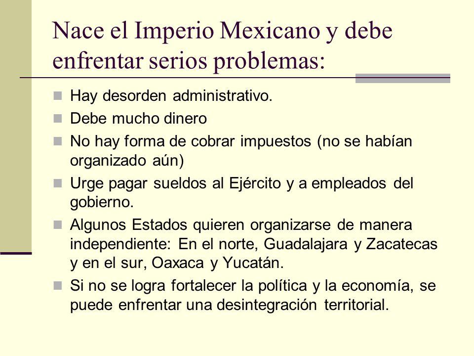Nace el Imperio Mexicano y debe enfrentar serios problemas: Hay desorden administrativo. Debe mucho dinero No hay forma de cobrar impuestos (no se hab