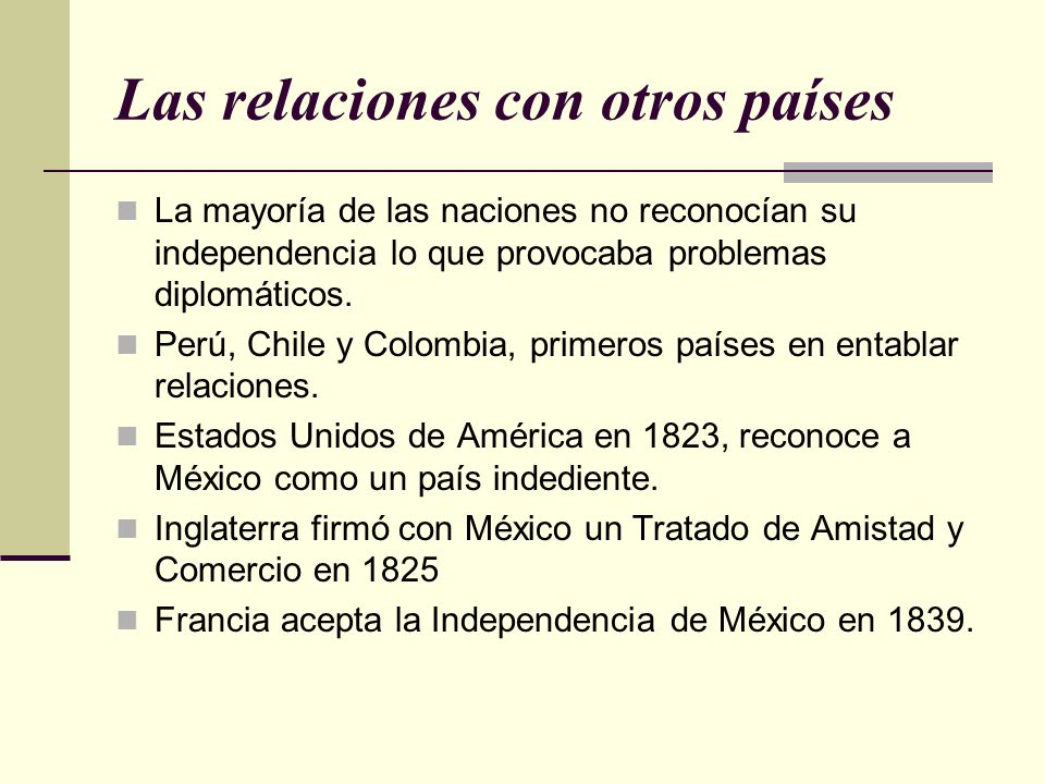 Las relaciones con otros países La mayoría de las naciones no reconocían su independencia lo que provocaba problemas diplomáticos. Perú, Chile y Colom