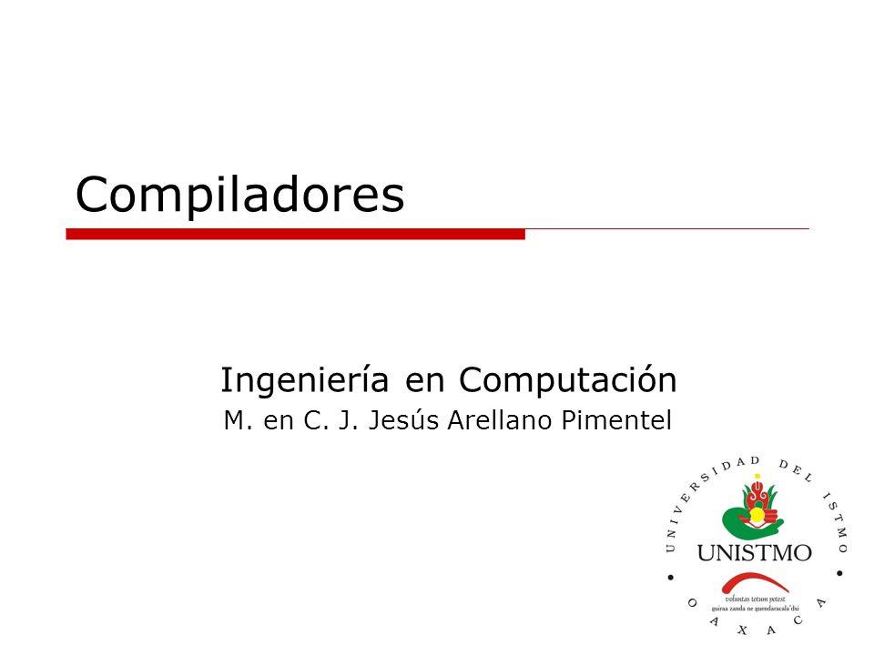 Compiladores Ingeniería en Computación M. en C. J. Jesús Arellano Pimentel