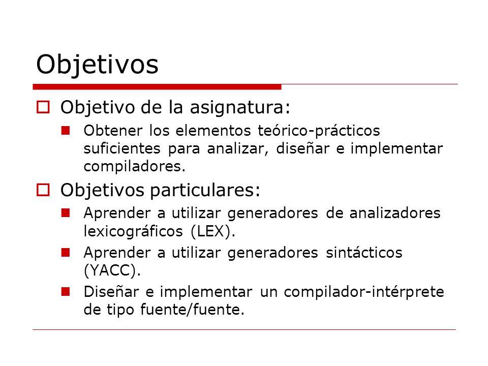 Objetivos Objetivo de la asignatura: Obtener los elementos teórico-prácticos suficientes para analizar, diseñar e implementar compiladores.