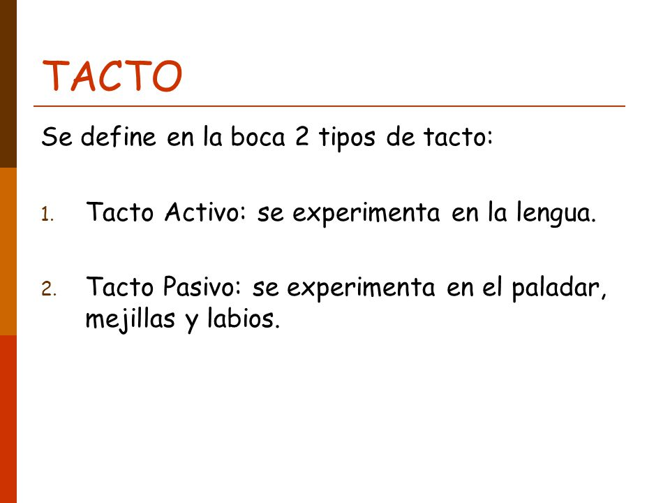 TACTO Se define en la boca 2 tipos de tacto: 1. Tacto Activo: se experimenta en la lengua. 2. Tacto Pasivo: se experimenta en el paladar, mejillas y l