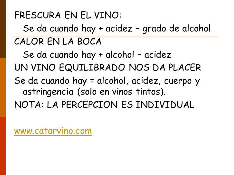 FRESCURA EN EL VINO: Se da cuando hay + acidez – grado de alcohol CALOR EN LA BOCA Se da cuando hay + alcohol – acidez UN VINO EQUILIBRADO NOS DA PLACER Se da cuando hay = alcohol, acidez, cuerpo y astringencia (solo en vinos tintos).