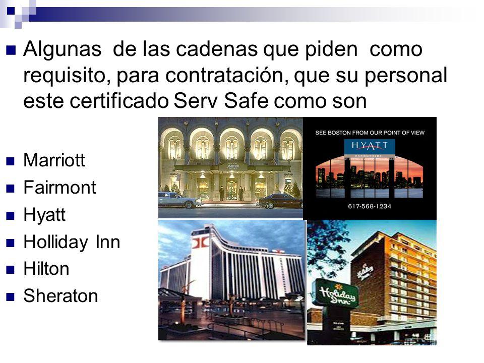 Algunas de las cadenas que piden como requisito, para contratación, que su personal este certificado Serv Safe como son Marriott Fairmont Hyatt Holliday Inn Hilton Sheraton
