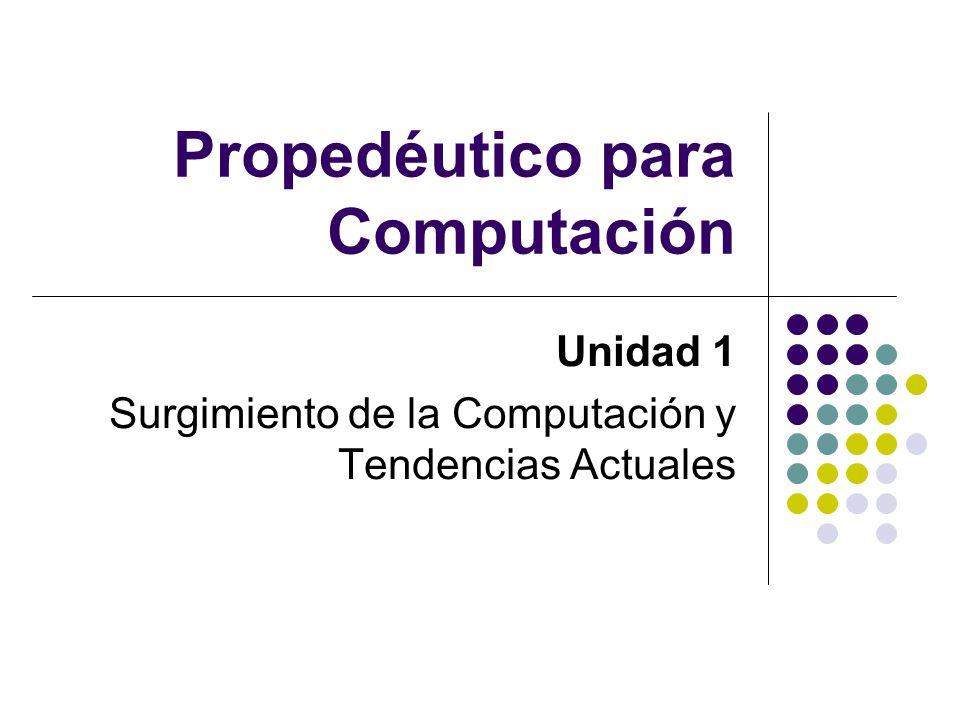 Propedéutico para Computación Unidad 1 Surgimiento de la Computación y Tendencias Actuales