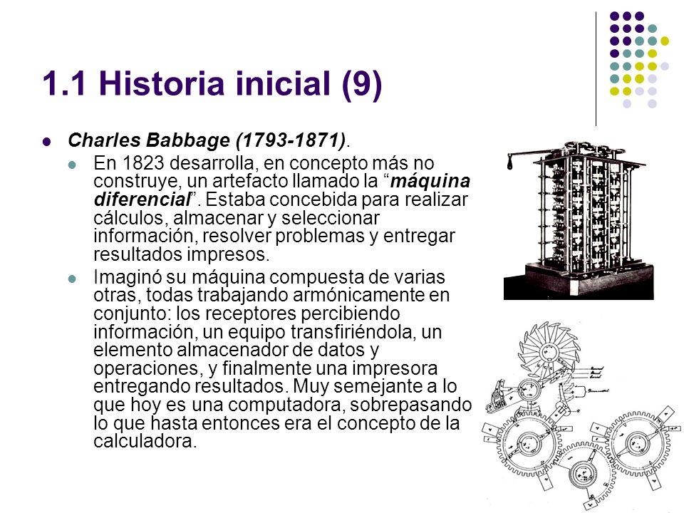 1.1 Historia inicial (9) Charles Babbage (1793-1871). En 1823 desarrolla, en concepto más no construye, un artefacto llamado la máquina diferencial. E