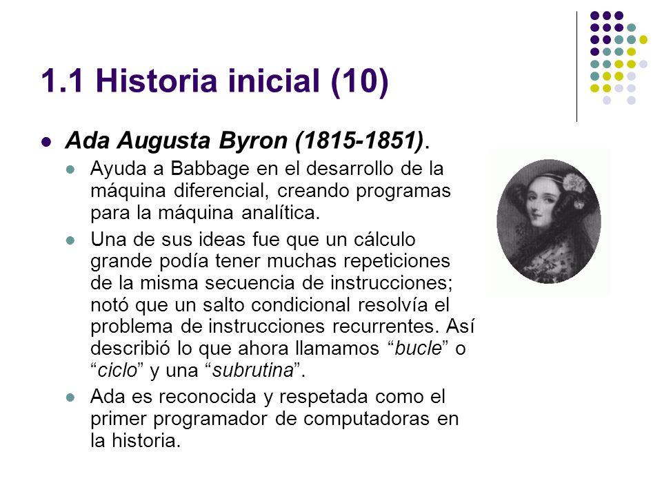 1.1 Historia inicial (10) Ada Augusta Byron (1815-1851). Ayuda a Babbage en el desarrollo de la máquina diferencial, creando programas para la máquina