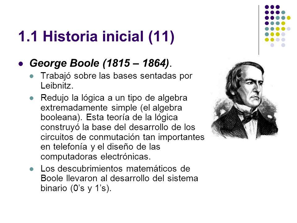 1.1 Historia inicial (11) George Boole (1815 – 1864). Trabajó sobre las bases sentadas por Leibnitz. Redujo la lógica a un tipo de algebra extremadame