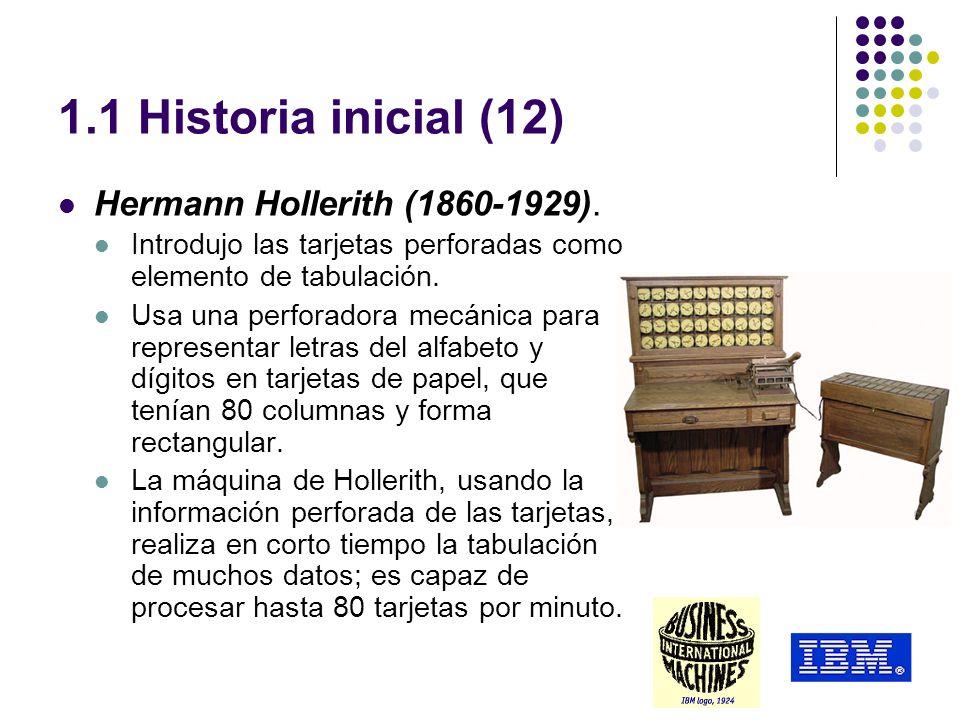 1.1 Historia inicial (12) Hermann Hollerith (1860-1929). Introdujo las tarjetas perforadas como elemento de tabulación. Usa una perforadora mecánica p
