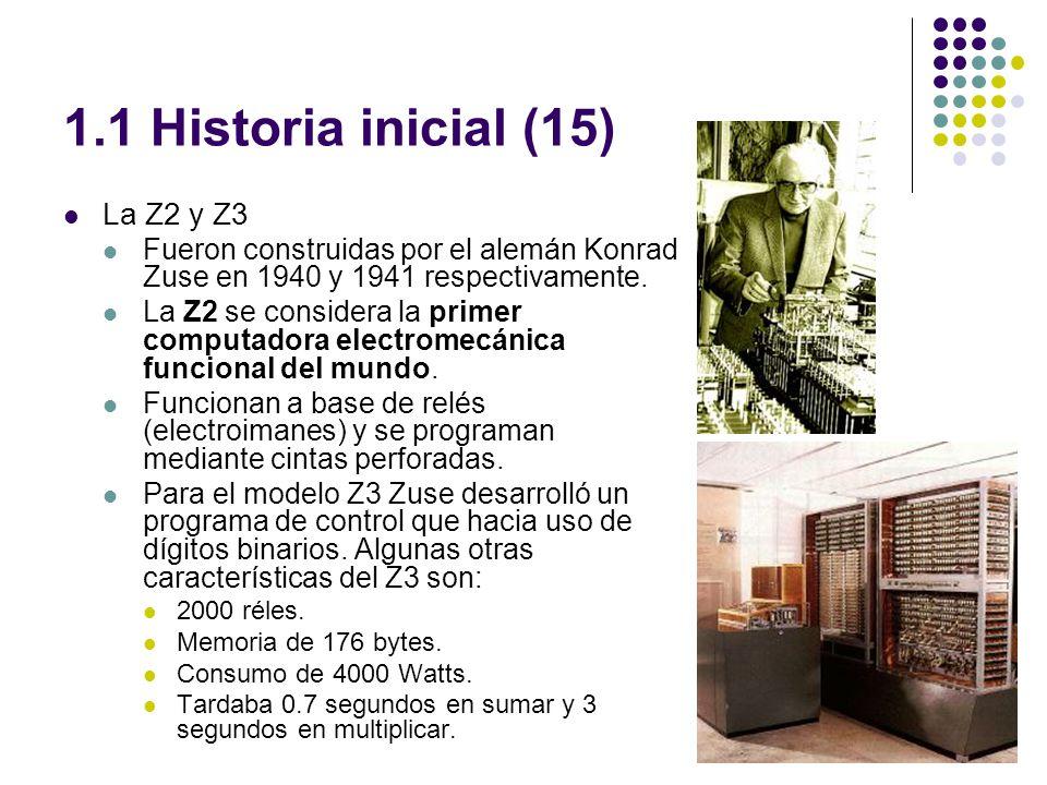 1.1 Historia inicial (15) La Z2 y Z3 Fueron construidas por el alemán Konrad Zuse en 1940 y 1941 respectivamente.