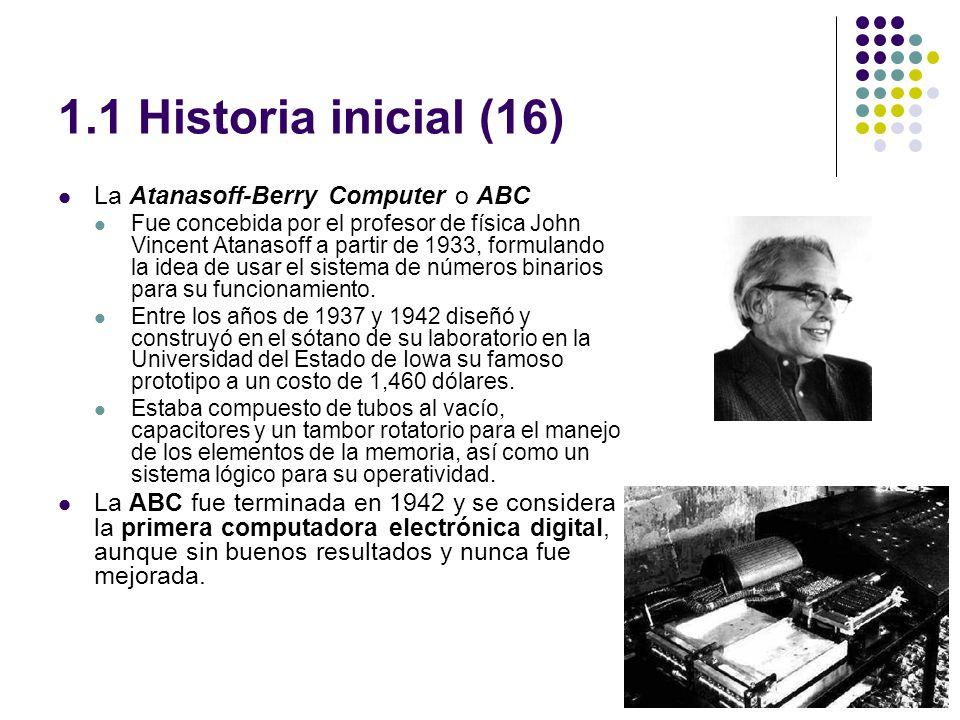 1.1 Historia inicial (16) La Atanasoff-Berry Computer o ABC Fue concebida por el profesor de física John Vincent Atanasoff a partir de 1933, formulando la idea de usar el sistema de números binarios para su funcionamiento.