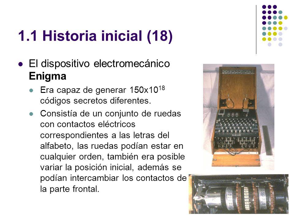 1.1 Historia inicial (18) El dispositivo electromecánico Enigma Era capaz de generar 150x10 18 códigos secretos diferentes. Consistía de un conjunto d