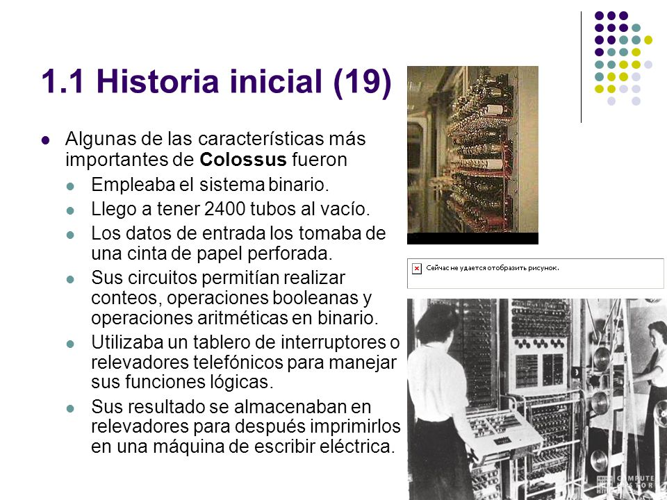 1.1 Historia inicial (19) Algunas de las características más importantes de Colossus fueron Empleaba el sistema binario. Llego a tener 2400 tubos al v