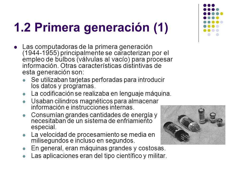 1.2 Primera generación (1) Las computadoras de la primera generación (1944-1955) principalmente se caracterizan por el empleo de bulbos (válvulas al vacío) para procesar información.