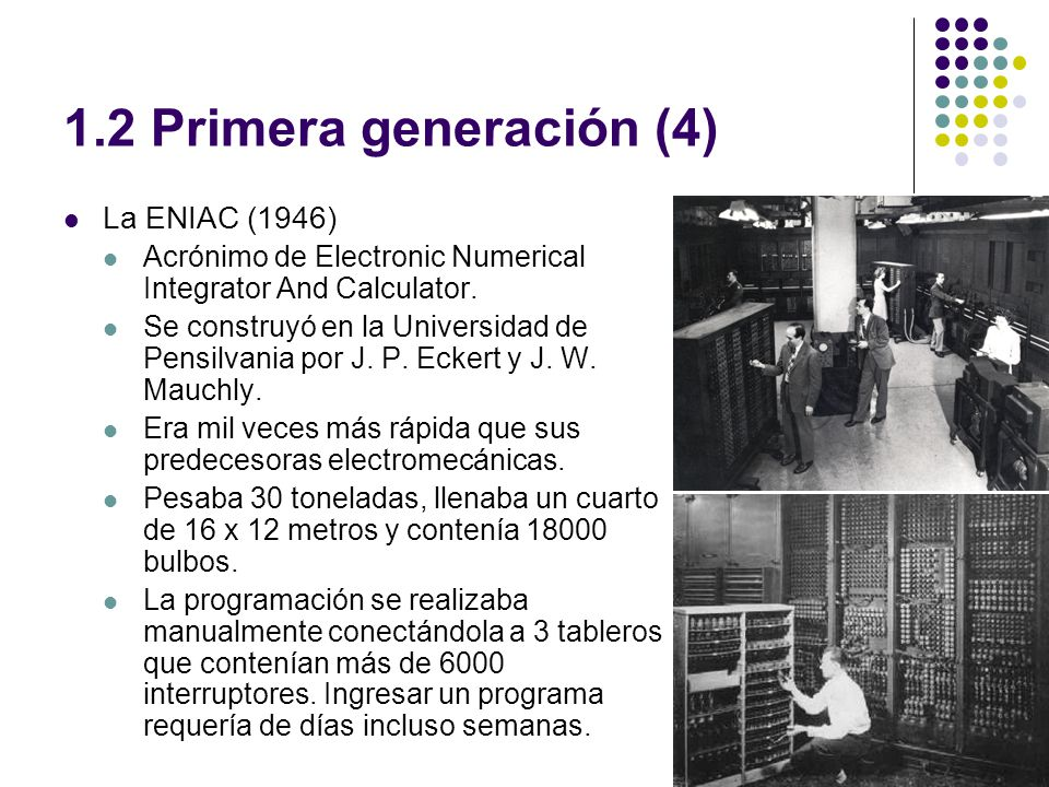 1.2 Primera generación (4) La ENIAC (1946) Acrónimo de Electronic Numerical Integrator And Calculator. Se construyó en la Universidad de Pensilvania p