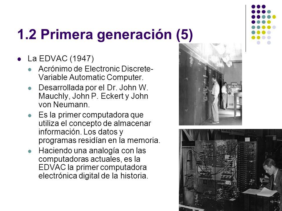 1.2 Primera generación (5) La EDVAC (1947) Acrónimo de Electronic Discrete- Variable Automatic Computer. Desarrollada por el Dr. John W. Mauchly, John