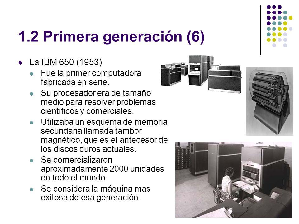 1.2 Primera generación (6) La IBM 650 (1953) Fue la primer computadora fabricada en serie. Su procesador era de tamaño medio para resolver problemas c