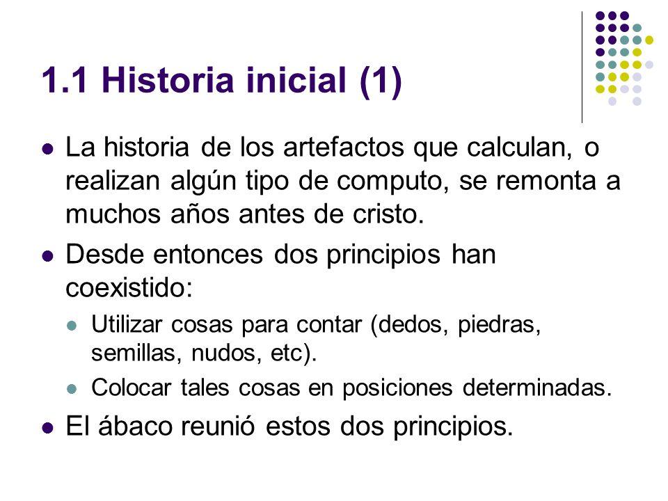 1.1 Historia inicial (1) La historia de los artefactos que calculan, o realizan algún tipo de computo, se remonta a muchos años antes de cristo. Desde