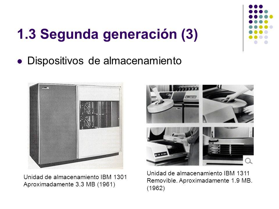 1.3 Segunda generación (3) Dispositivos de almacenamiento Unidad de almacenamiento IBM 1301 Aproximadamente 3.3 MB (1961) Unidad de almacenamiento IBM 1311 Removible.