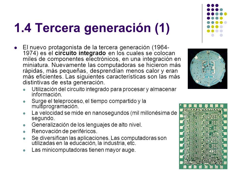1.4 Tercera generación (1) El nuevo protagonista de la tercera generación (1964- 1974) es el circuito integrado en los cuales se colocan miles de componentes electrónicos, en una integración en miniatura.