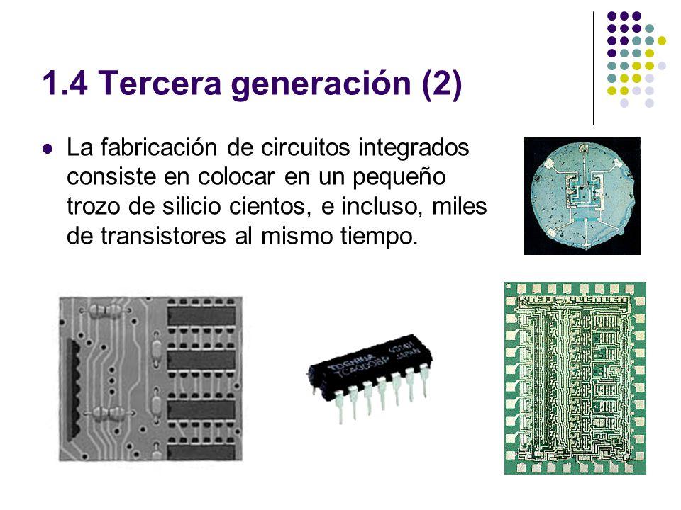 1.4 Tercera generación (2) La fabricación de circuitos integrados consiste en colocar en un pequeño trozo de silicio cientos, e incluso, miles de transistores al mismo tiempo.